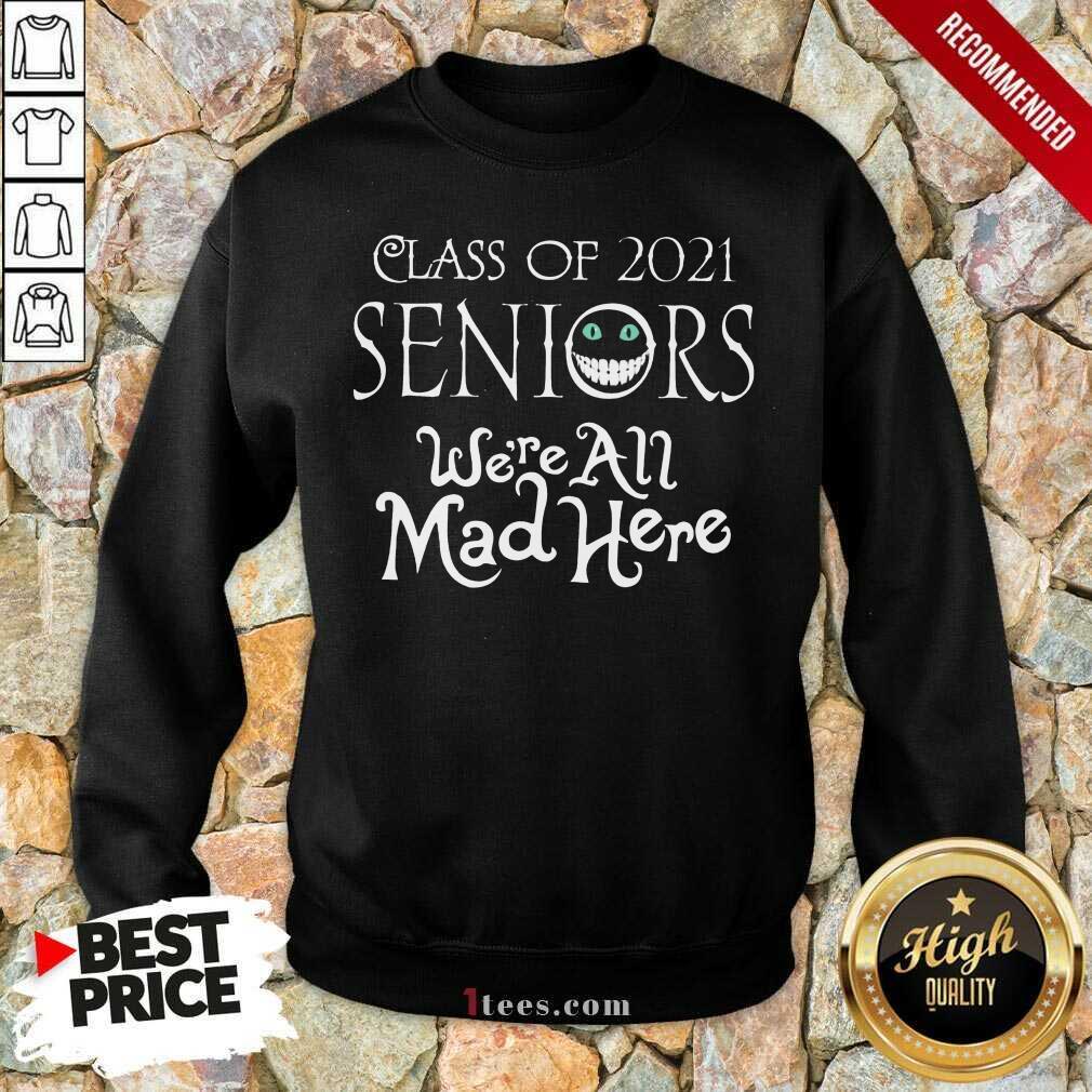 Top Class Of 2021 Seniors Were All Mad Here Sweatshirt