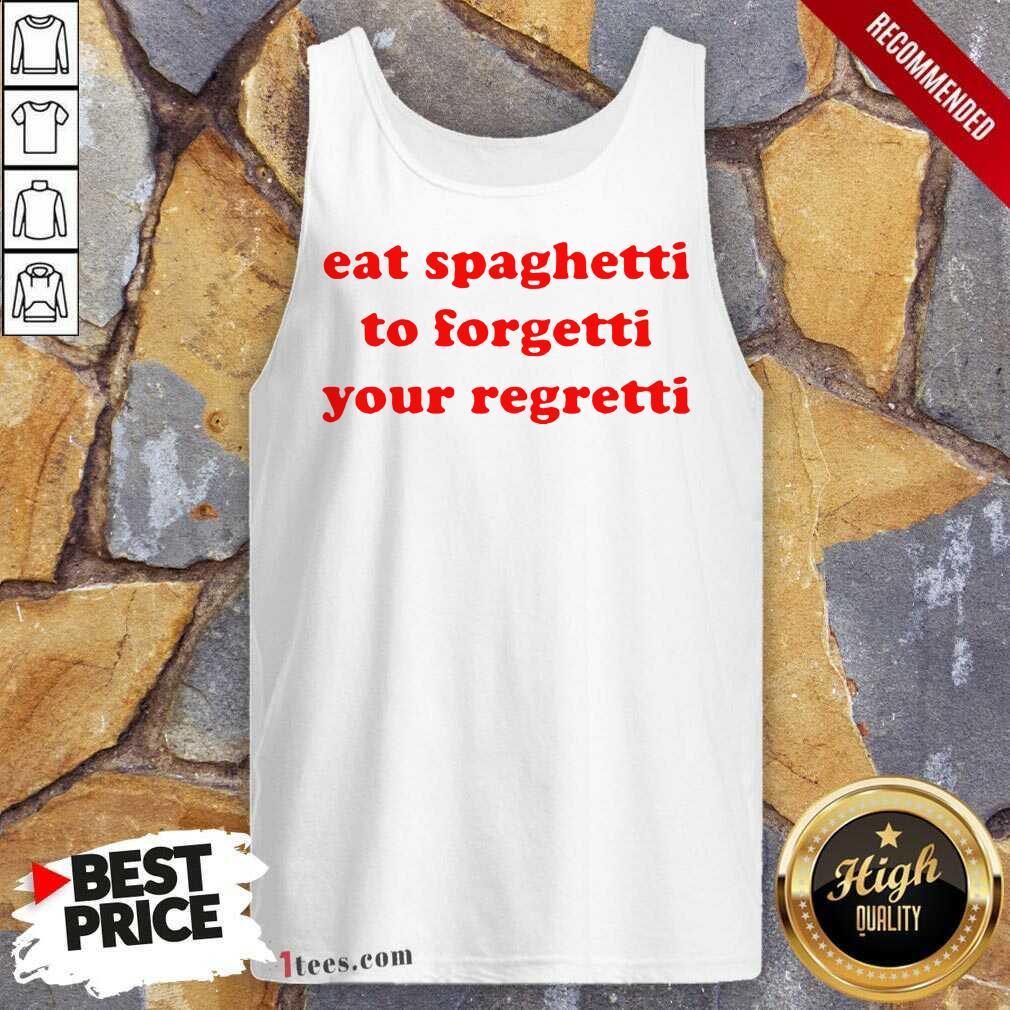 Top Eat Spaghetti To Forgetti Your Regretti Tank Top