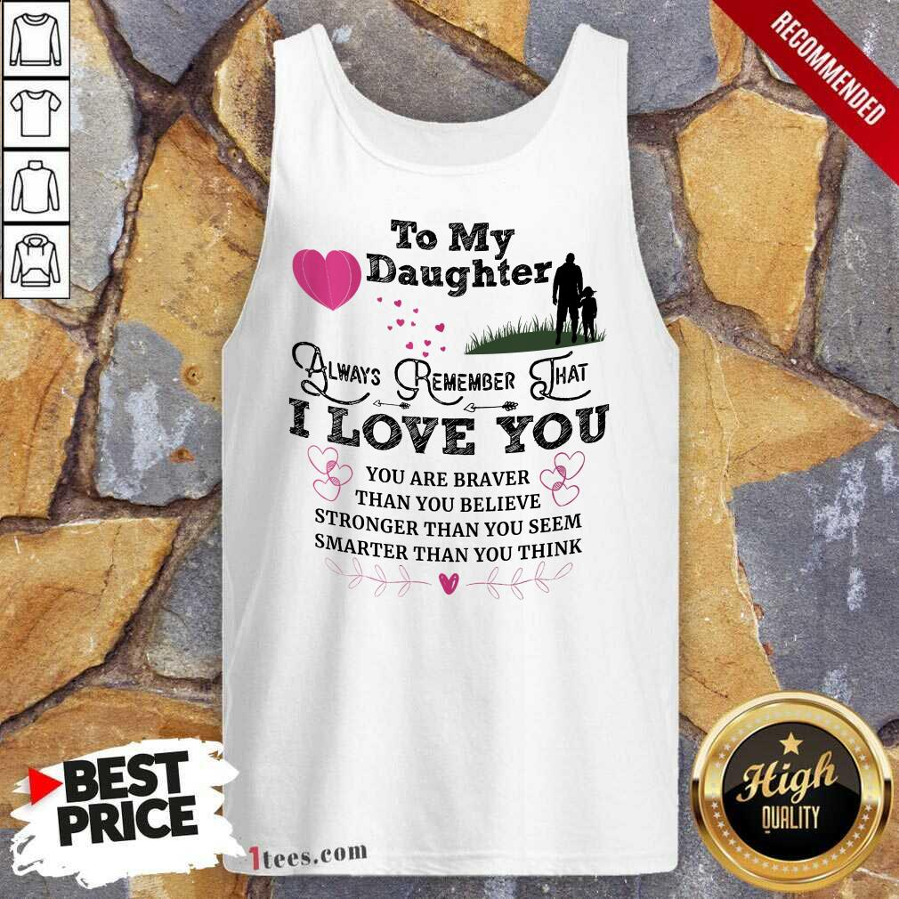 Top To My Daughter Always Remember That I Love You You Are Braber Than You Beliver Stronger Than You Seem Smarter Than You Think Tank Top