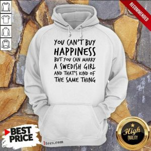 Top You Cant Buy Happiness But You Can Marry A Swedish Girl And Thats Kind Of The Same Thing Hoodie