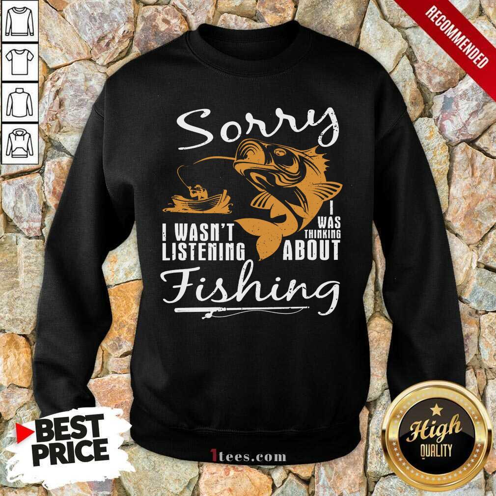 Fishing Sorry I Wasnt Listening Sweatshirt