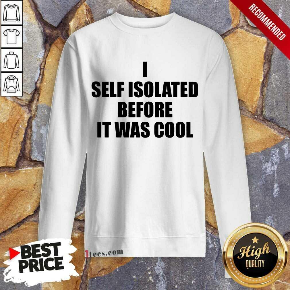 I Self Isolate Before It Was Cool Sweatshirt