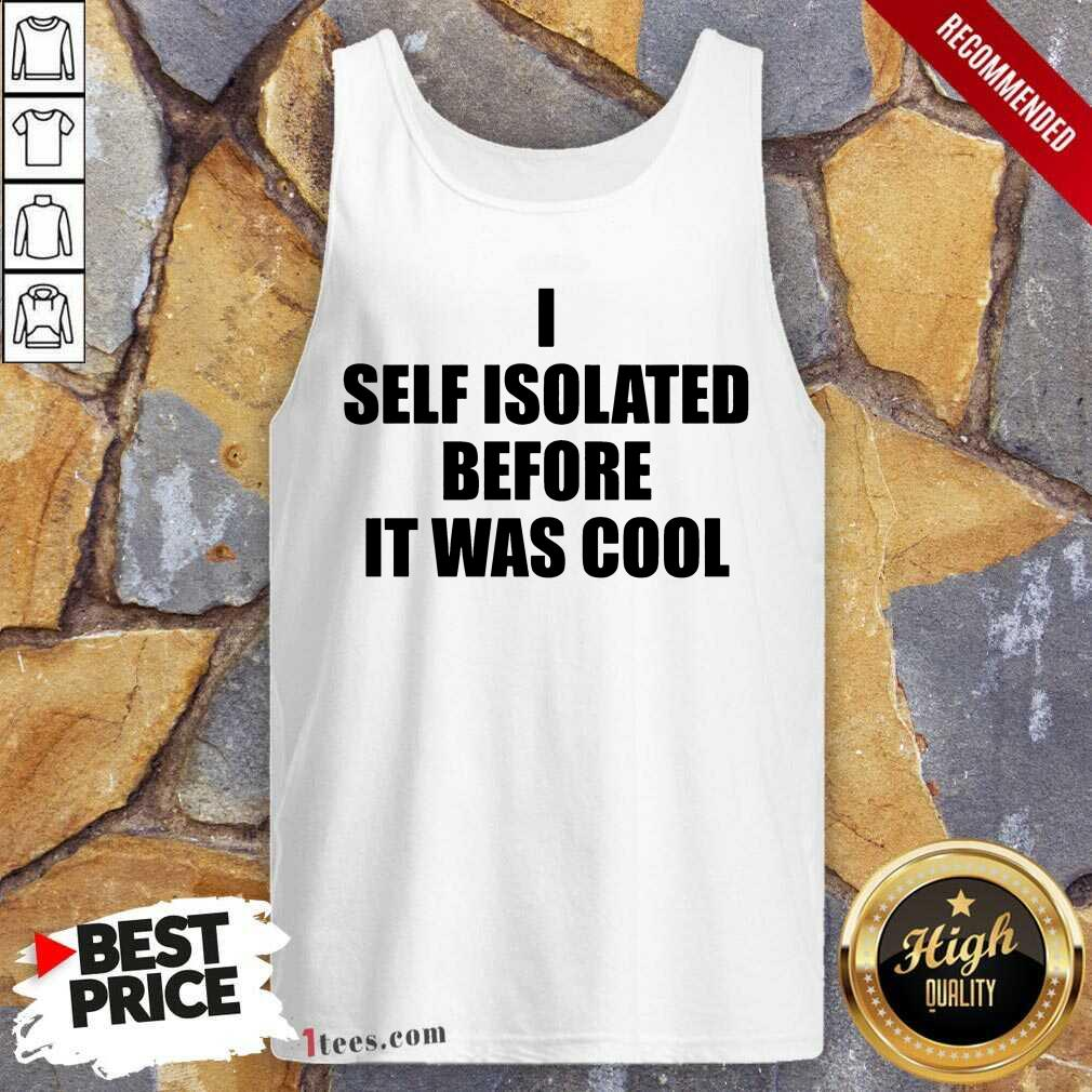 I Self Isolate Before It Was Cool Tank Top
