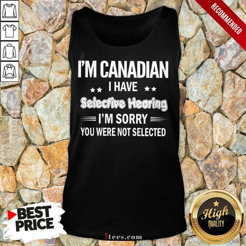 Im Canadian I Have Selective Hearing Tank Top