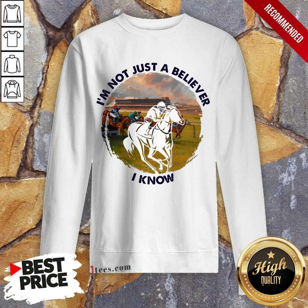 Im Not Just A Believe Horse Racing Sweatshirt