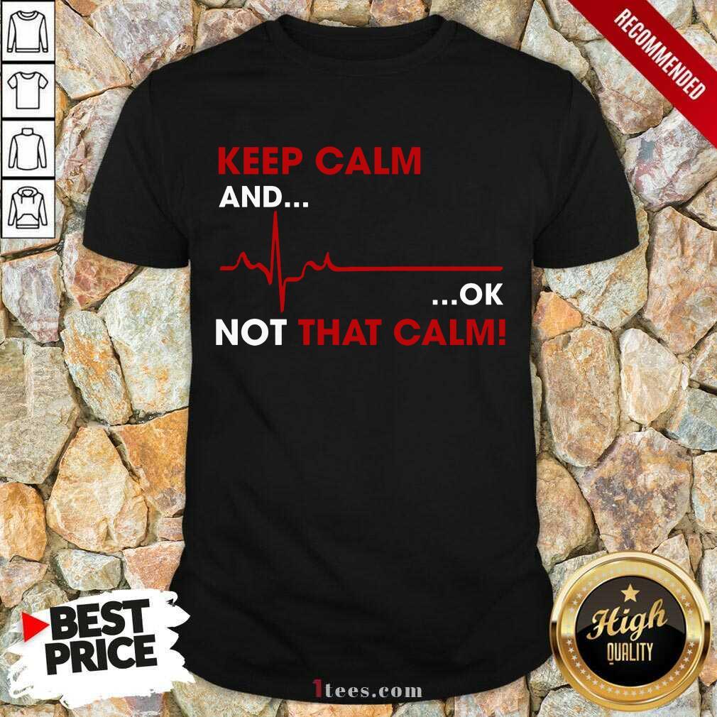 Keep Calm And OK Not That Calm Shirt