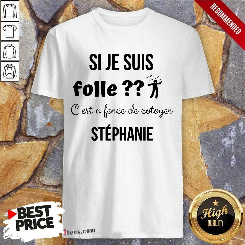 Si Je Suis Folle Stephanie Shirt