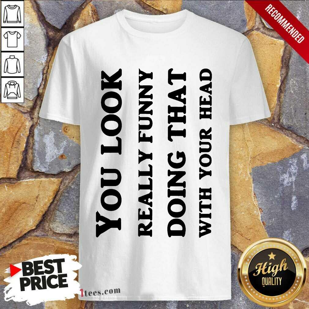You Look Really Funny Shirt