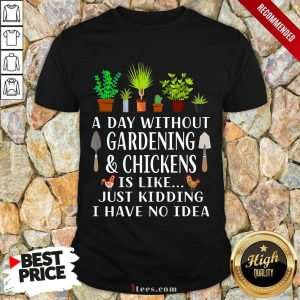 A Day Without Gardening And Chickens Shirt