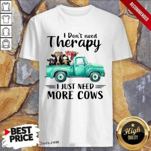 I Dont Need Therapy I Just Need More Cows Shirt