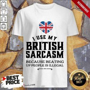 I Use My British Sarcasm Shirt