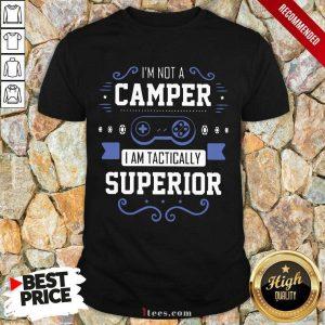 Im Not A Camper I Am Tactically Superior Game Shirt