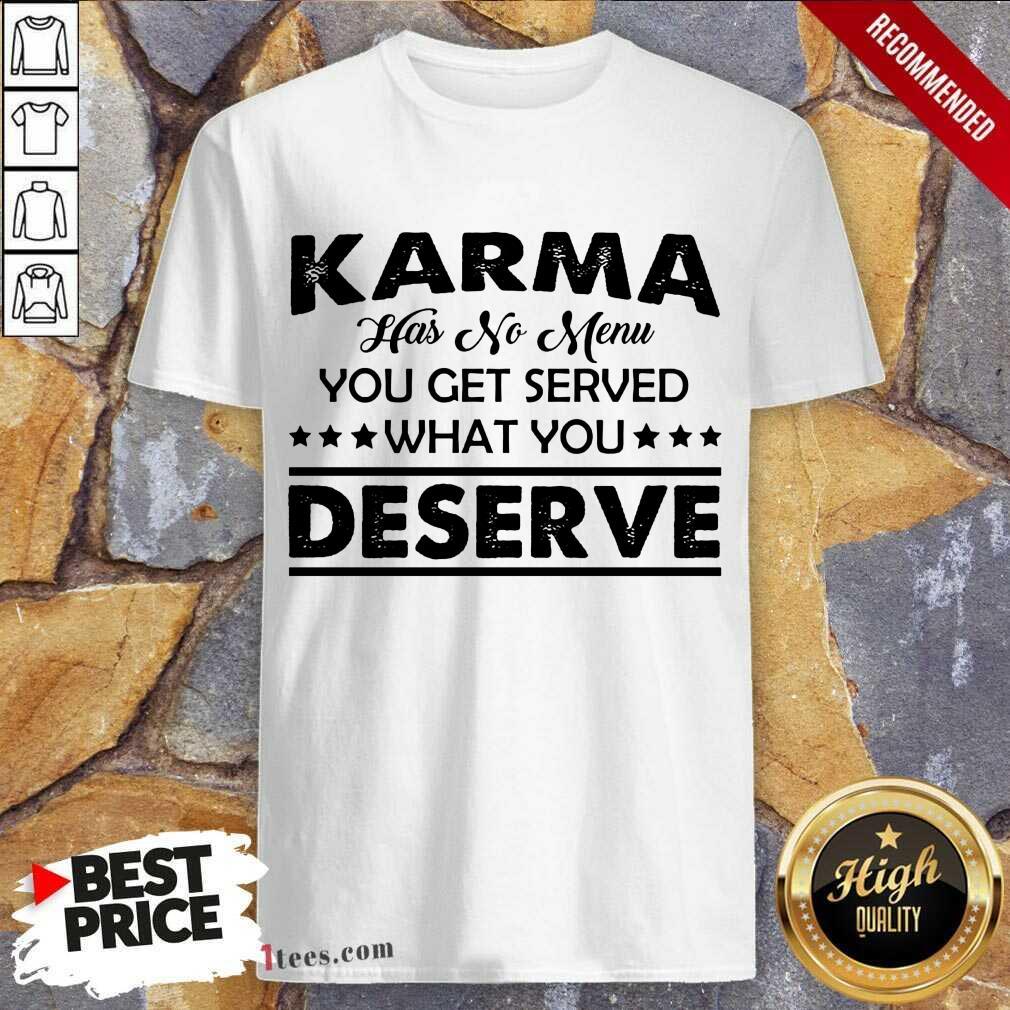 Karma Has No Menu Deserve Shirt