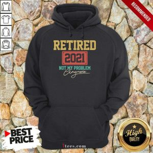 Retired 2021 Not My Problem Anymore Hoodie