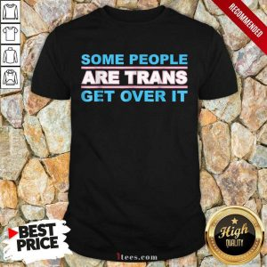 Some People Are Trans Get Over It Shirt