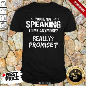 You're Not Speaking To Me Anymore Shirt