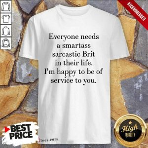 Everyone Needs A Smartass Sarcastic Brit In Their Life I Am Happy To Be Of Service To You Shirt