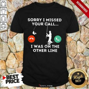 Fishing Sorry I Missed Your Call I Was On Other Line Shirt