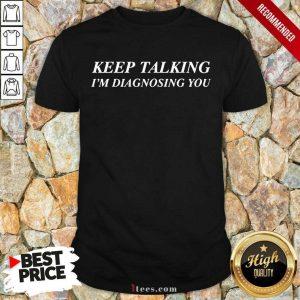 Keep Talking I Am Diagnosing You Shirt
