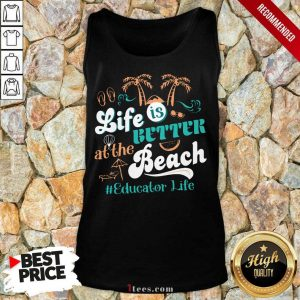 Life Is Better At The Beach Educator Life Tank Top