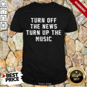 Turn Off The News Turn Up The Music Shirt
